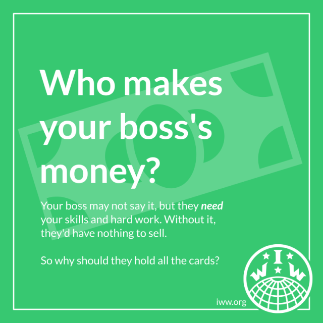 """A green frame. The background is a dollar bill. The text reads, """"Who makes your boss's money? Your boss may not say it, but they need your skills and hard work. Without it, they'd have nothing to sell. So why should they hold all the cards?"""" In the bottom-right corner is the logo of the Industrial Workers of the World and the URL """"iww.org""""."""