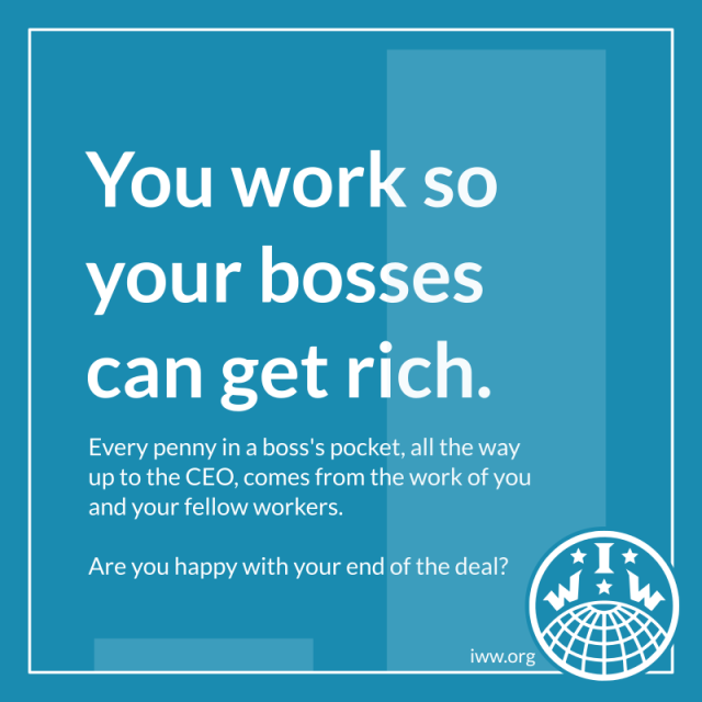 """A blue frame. The background is two rectangles, one very short and one very tall, like a bar chart. The text reads, """"You work so your bosses can get rich. Every penny in a boss's pocket, all the way up to the CEO, comes from the work of you and your fellow workers. Are you happy with your end of the deal?"""" In the bottom-right corner is the logo of the Industrial Workers of the World and the URL """"iww.org""""."""